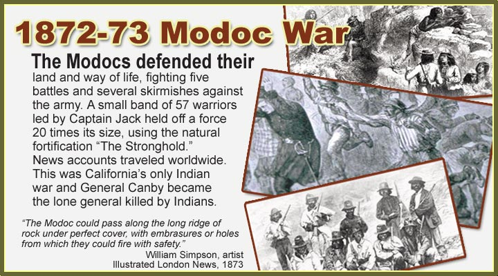 "The Modocs defended their land and way of life, fighting five  battles and several skirmishes against  the army. A small band of 57 warriors  led by Captain Jack held off a force  20 times its size, using the natural  fortification ""The Stronghold.""  News accounts traveled worldwide. This was California's only Indian  war and General Canby became  the lone general killed by Indians.  ""The Modoc could pass along the long ridge of  rock under perfect cover, with embrasures or holes  from which they could fire with safety."" William Simpson, artist Illustrated London News, 1873.  lava beds national monument"